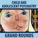 Child & Adolescent Psychiatry Grand Rounds