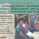 """Achieving Justice: Gendered Violence, Displacement, and Legal Access in Guatemala and Oregon"""