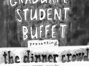 """""""Graduate Student Buffet: The Dinner Crowd!""""  Artists include Maria Alarcon Aldrete, Alexis Beucler, Hunter Creel, Alex Gabriel, David Meyers, Tanner Mothershead, Marina Ross, Dayon Royster, Julia Wolfe, and Timmy Wolfe"""