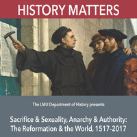 History Matters - Sacrifice & Sexuality, Anarchy & Authority: The Reformation & the World, 1517-2017