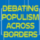DEBATING POPULISM ACROSS BORDERS