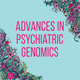 Advances in Psychiatric Genomics