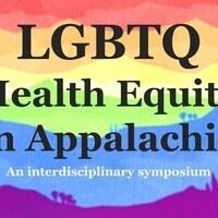 LGBTQ HEALTH EQUITY IN APPALACHIA: AN INTERDISCIPLINARY SYMPOSIUM