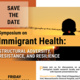 Symposium on Immigrant Health: Structural Adversity,  Resistance, AND Resilience