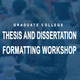 Thesis and Dissertation Formatting Workshop (Formatting 101)