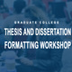 Thesis and Dissertation Formatting Workshop (General Formatting Lab)