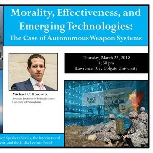 International Relations & Foreign Policy Speaker Series: Morality, Effectiveness, and Emerging Technologies: The Case of Autonomous Weapon Systems, lecture by Michael Horowitz, Associate Prof. of Political Science, Univ. of Pennsylvania