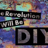"""The Revolution Will Be DIY"""