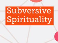 SUBVERSIVE SPIRITUALITY MINI-RETREAT