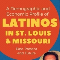 A Demographic and Economic Profile of Latinos in St. Louis and Missouri: Past, Present and Future