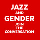 The Jazz and Gender Series Pt. II: The Culture and The Music: Come through to share your experience