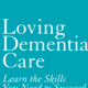 Loving Dementia Care: Learn the Skills You Need to Succeed