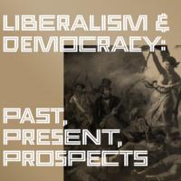Liberalism & Democracy: Past, Present, Prospects